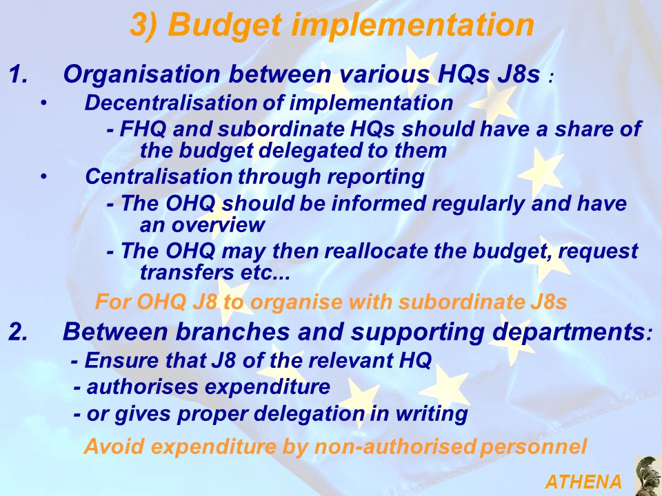 ATHENA 1.Organisation between various HQs J8s : Decentralisation of implementation - FHQ and subordinate HQs should have a share of the budget delegated to them Centralisation through reporting - The OHQ should be informed regularly and have an overview - The OHQ may then reallocate the budget, request transfers etc...