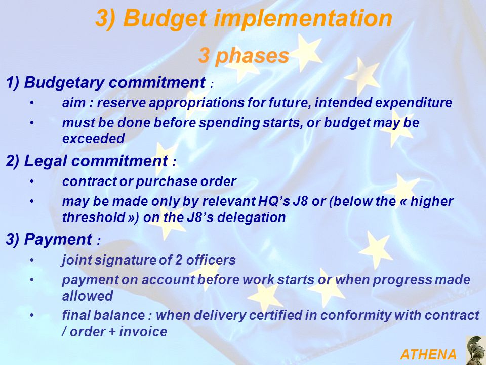 ATHENA 3 phases 1) Budgetary commitment : aim : reserve appropriations for future, intended expenditure must be done before spending starts, or budget may be exceeded 2) Legal commitment : contract or purchase order may be made only by relevant HQ's J8 or (below the « higher threshold ») on the J8's delegation 3) Payment : joint signature of 2 officers payment on account before work starts or when progress made allowed final balance : when delivery certified in conformity with contract / order + invoice 3) Budget implementation
