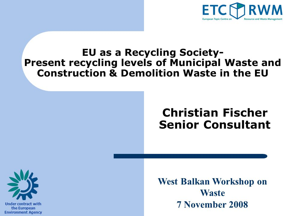 West Balkan Workshop on Waste 7 November 2008 Under contract with the European Environment Agency Christian Fischer Senior Consultant EU as a Recycling Society- Present recycling levels of Municipal Waste and Construction & Demolition Waste in the EU