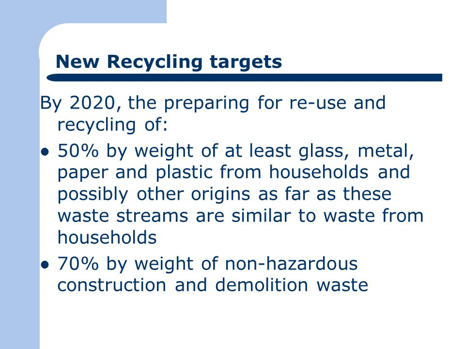 New Recycling targets By 2020, the preparing for re-use and recycling of: 50% by weight of at least glass, metal, paper and plastic from households and possibly other origins as far as these waste streams are similar to waste from households 70% by weight of non-hazardous construction and demolition waste