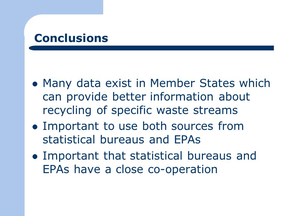 Conclusions Many data exist in Member States which can provide better information about recycling of specific waste streams Important to use both sources from statistical bureaus and EPAs Important that statistical bureaus and EPAs have a close co-operation