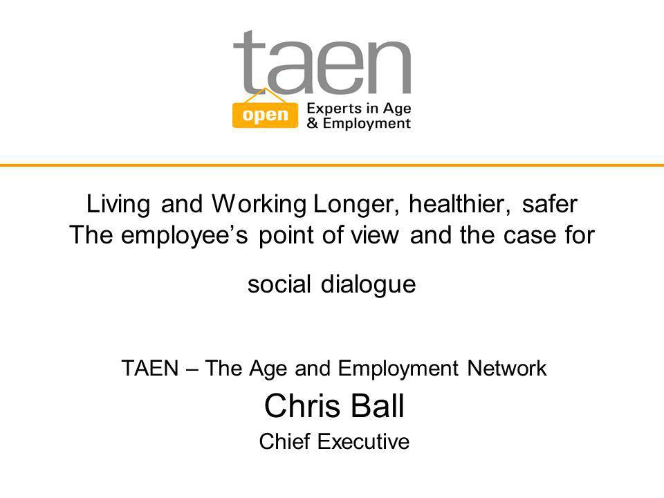 Living and Working Longer, healthier, safer The employee's point of view and the case for social dialogue TAEN – The Age and Employment Network Chris Ball Chief Executive