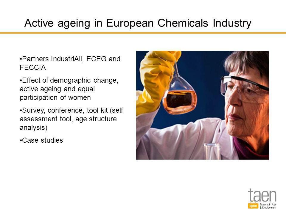 Active ageing in European Chemicals Industry Partners IndustriAll, ECEG and FECCIA Effect of demographic change, active ageing and equal participation of women Survey, conference, tool kit (self assessment tool, age structure analysis) Case studies