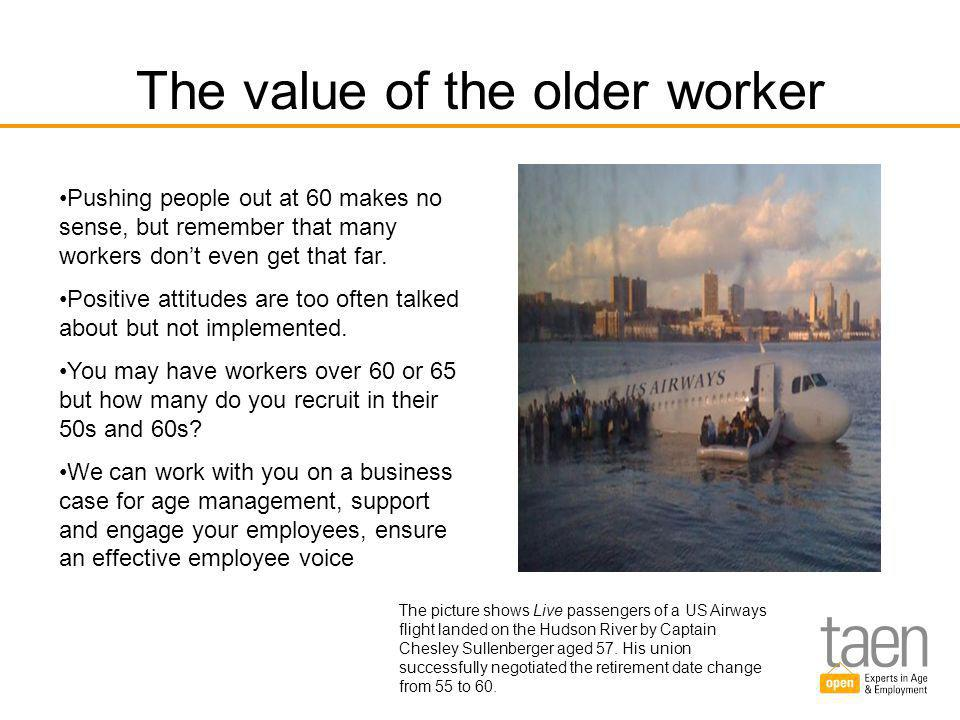 The value of the older worker Pushing people out at 60 makes no sense, but remember that many workers don't even get that far.