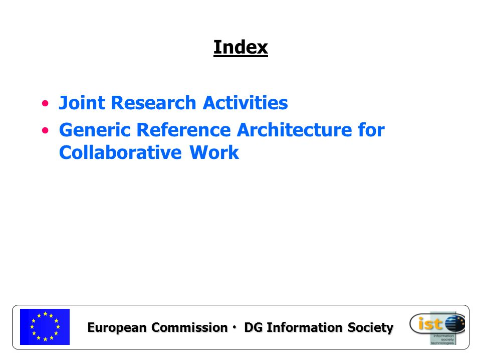European Commission DG Information Society Joint Research Activities To promote joint research activities with national programmes, To define future research agendas, To identify emerging topics and research groups world wide.