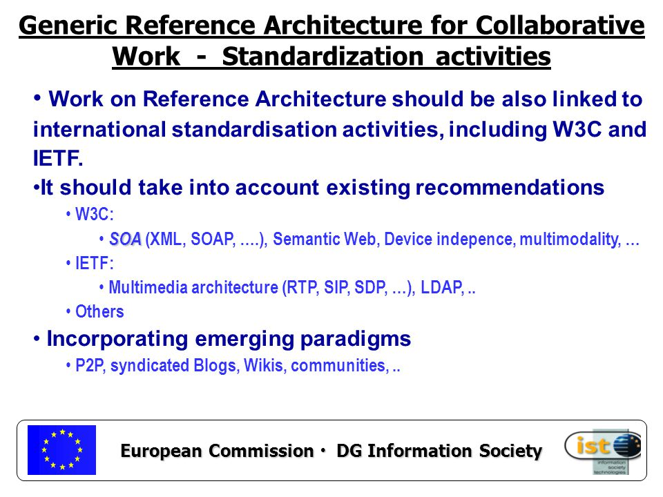 European Commission DG Information Society Work on Reference Architecture should be also linked to international standardisation activities, including W3C and IETF.