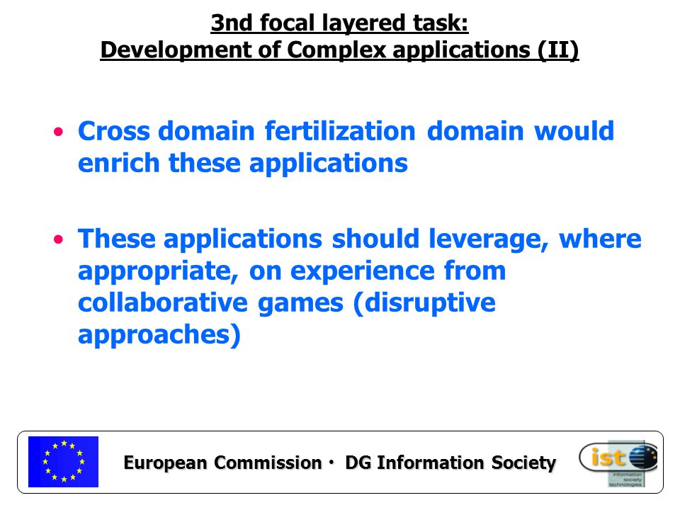 European Commission DG Information Society 3nd focal layered task: Development of Complex applications (II) Cross domain fertilization domain would enrich these applications These applications should leverage, where appropriate, on experience from collaborative games (disruptive approaches)