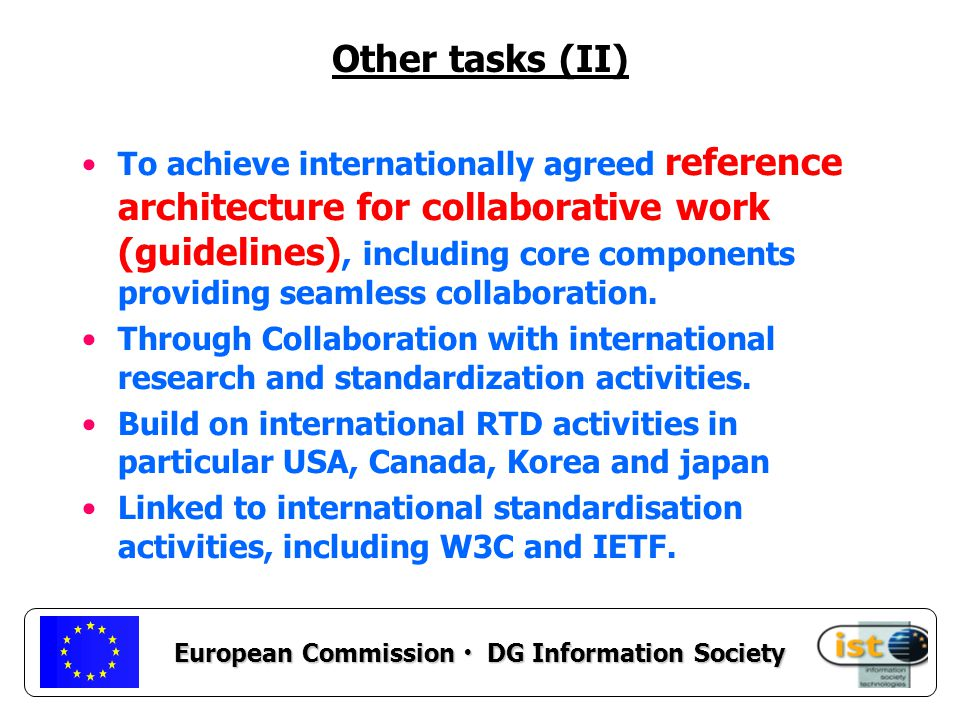 European Commission DG Information Society Other tasks (II) To achieve internationally agreed reference architecture for collaborative work (guidelines), including core components providing seamless collaboration.