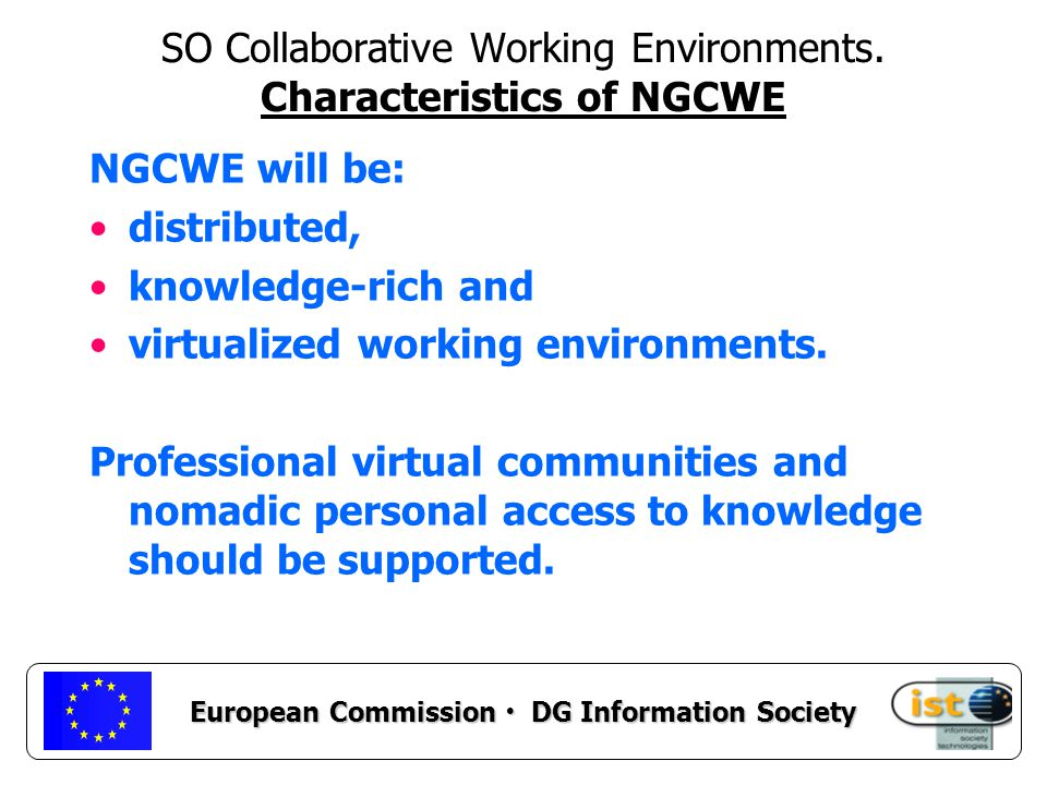 European Commission DG Information Society NGCWE environments should provide collaboration services to make possible the development of worker centric, flexible, scalable and adaptable tools and applications.