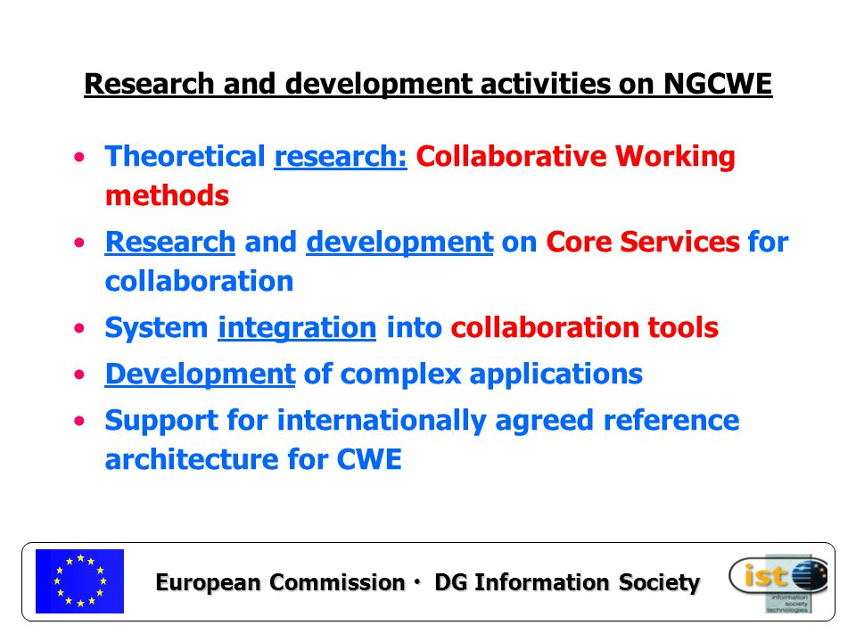 European Commission DG Information Society Research and development activities on NGCWE Theoretical research: Collaborative Working methods Research and development on Core Services for collaboration System integration into collaboration tools Development of complex applications Support for internationally agreed reference architecture for CWE