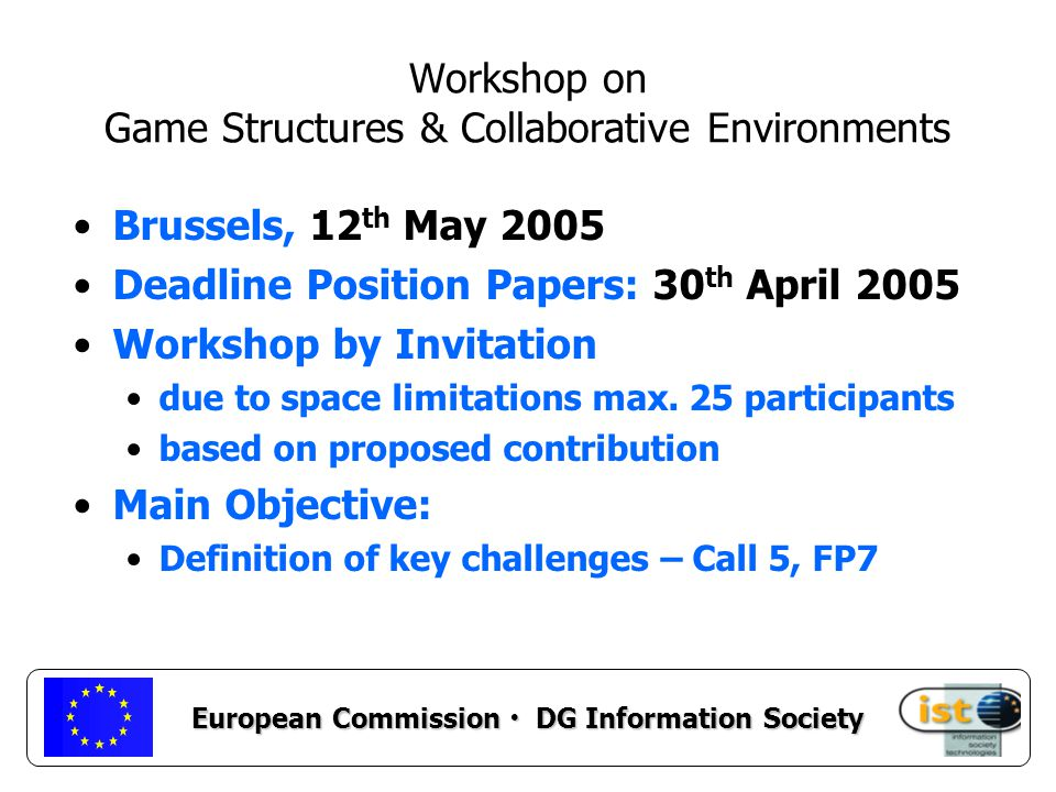 European Commission DG Information Society Workshop on Game Structures & Collaborative Environments Brussels, 12 th May 2005 Deadline Position Papers: 30 th April 2005 Workshop by Invitation due to space limitations max.