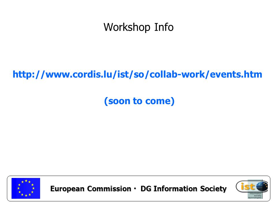 European Commission DG Information Society Workshop Info http://www.cordis.lu/ist/so/collab-work/events.htm (soon to come)
