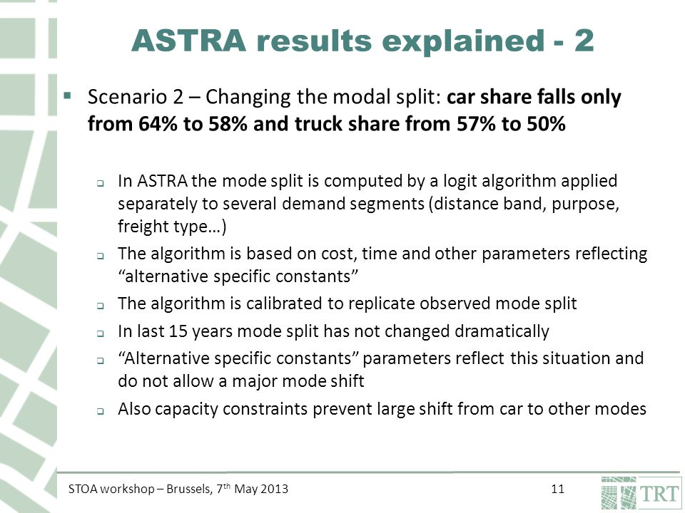 STOA workshop – Brussels, 7 th May 2013 11 ASTRA results explained - 2  Scenario 2 – Changing the modal split: car share falls only from 64% to 58% and truck share from 57% to 50%  In ASTRA the mode split is computed by a logit algorithm applied separately to several demand segments (distance band, purpose, freight type…)  The algorithm is based on cost, time and other parameters reflecting alternative specific constants  The algorithm is calibrated to replicate observed mode split  In last 15 years mode split has not changed dramatically  Alternative specific constants parameters reflect this situation and do not allow a major mode shift  Also capacity constraints prevent large shift from car to other modes