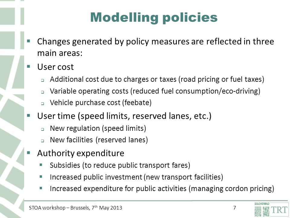 STOA workshop – Brussels, 7 th May 2013 8 Modelling policies Infrastructure User travel time User generalised cost by mode Transport demand Public expenditure Aggregated demand GDP CO2 emissions Public revenues Cordon pricing User travel cost Transport demand by mode Energy consumption