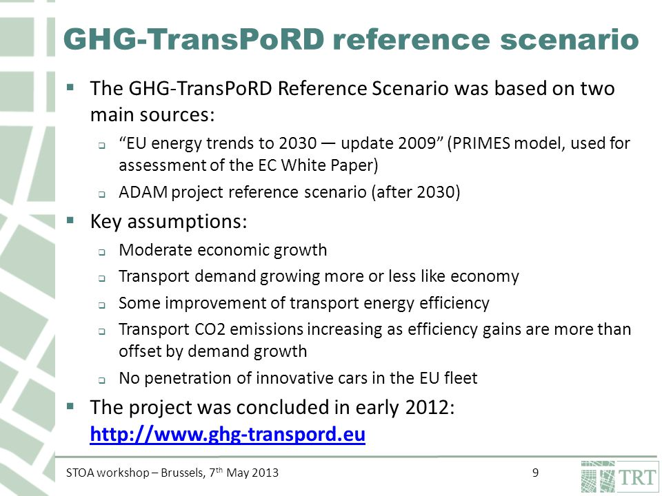 STOA workshop – Brussels, 7 th May 2013 9 GHG-TransPoRD reference scenario  The GHG-TransPoRD Reference Scenario was based on two main sources:  EU energy trends to 2030 — update 2009 (PRIMES model, used for assessment of the EC White Paper)  ADAM project reference scenario (after 2030)  Key assumptions:  Moderate economic growth  Transport demand growing more or less like economy  Some improvement of transport energy efficiency  Transport CO2 emissions increasing as efficiency gains are more than offset by demand growth  No penetration of innovative cars in the EU fleet  The project was concluded in early 2012: http://www.ghg-transpord.eu http://www.ghg-transpord.eu