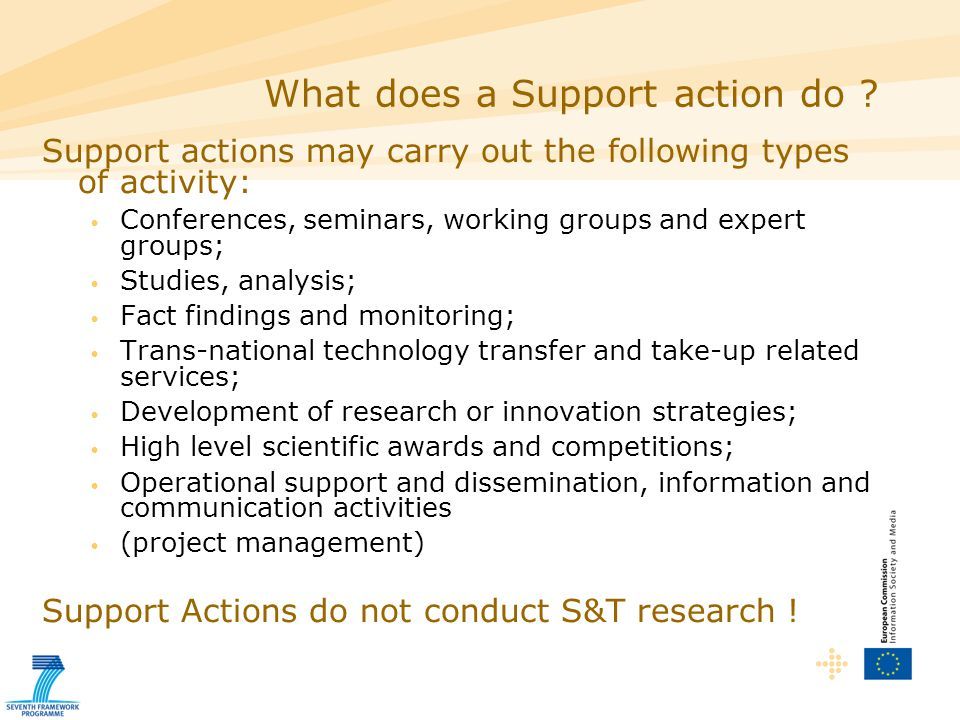 Support actions may carry out the following types of activity: Conferences, seminars, working groups and expert groups; Studies, analysis; Fact findings and monitoring; Trans-national technology transfer and take-up related services; Development of research or innovation strategies; High level scientific awards and competitions; Operational support and dissemination, information and communication activities (project management) Support Actions do not conduct S&T research .