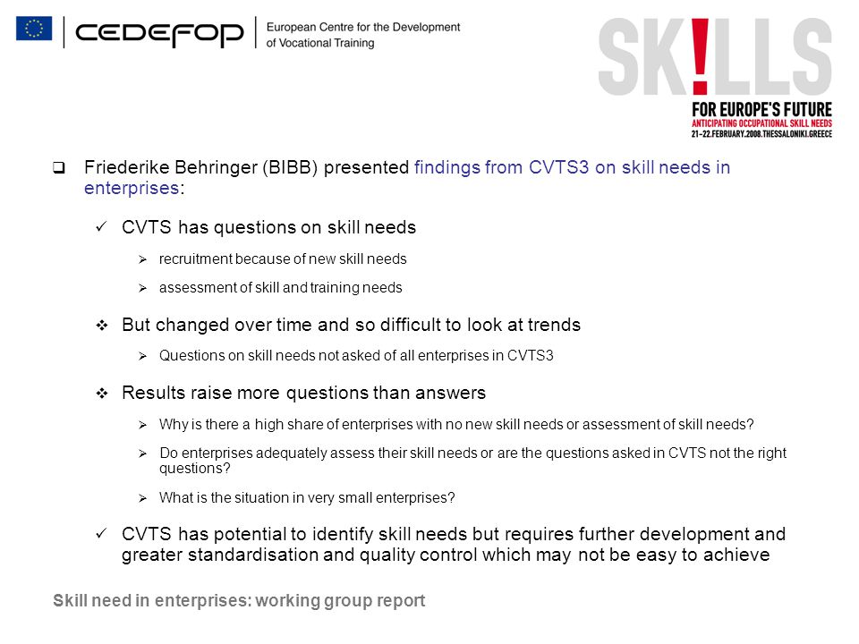 Skill need in enterprises: working group report  Friederike Behringer (BIBB) presented findings from CVTS3 on skill needs in enterprises: CVTS has questions on skill needs  recruitment because of new skill needs  assessment of skill and training needs  But changed over time and so difficult to look at trends  Questions on skill needs not asked of all enterprises in CVTS3  Results raise more questions than answers  Why is there a high share of enterprises with no new skill needs or assessment of skill needs.
