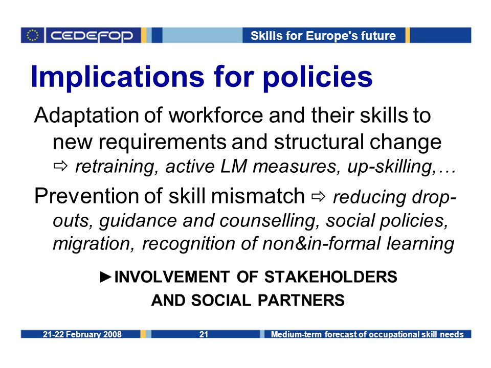 Skills for Europe s future 21-22 February 2008Medium-term forecast of occupational skill needs21 Implications for policies Adaptation of workforce and their skills to new requirements and structural change  retraining, active LM measures, up-skilling,… Prevention of skill mismatch  reducing drop- outs, guidance and counselling, social policies, migration, recognition of non&in-formal learning ►INVOLVEMENT OF STAKEHOLDERS AND SOCIAL PARTNERS
