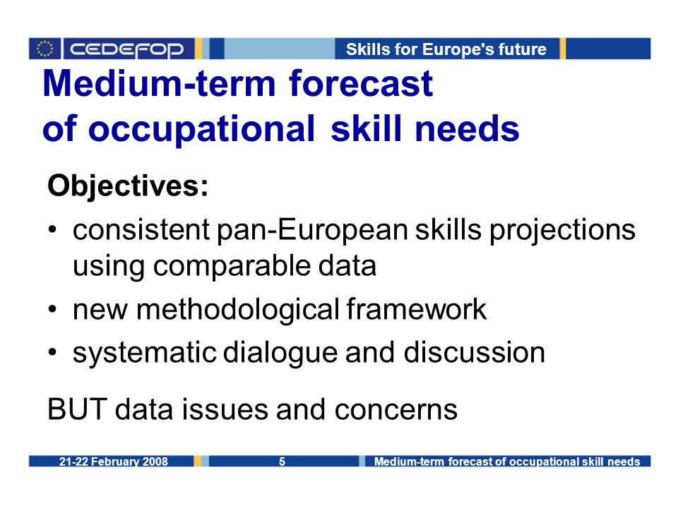 Skills for Europe s future 21-22 February 2008Medium-term forecast of occupational skill needs5 Objectives: consistent pan-European skills projections using comparable data new methodological framework systematic dialogue and discussion BUT data issues and concerns