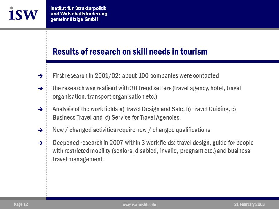 Institut für Strukturpolitik und Wirtschaftsförderung gemeinnützige GmbH Page 12 www.isw-institut.de 21 February 2008 Results of research on skill needs in tourism  First research in 2001/02; about 100 companies were contacted  the research was realised with 30 trend setters (travel agency, hotel, travel organisation, transport organisation etc.)  Analysis of the work fields a) Travel Design and Sale, b) Travel Guiding, c) Business Travel and d) Service for Travel Agencies.