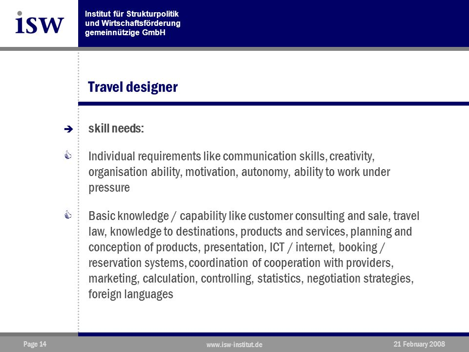 Institut für Strukturpolitik und Wirtschaftsförderung gemeinnützige GmbH Page 14 www.isw-institut.de 21 February 2008 Travel designer  skill needs:  Individual requirements like communication skills, creativity, organisation ability, motivation, autonomy, ability to work under pressure  Basic knowledge / capability like customer consulting and sale, travel law, knowledge to destinations, products and services, planning and conception of products, presentation, ICT / internet, booking / reservation systems, coordination of cooperation with providers, marketing, calculation, controlling, statistics, negotiation strategies, foreign languages