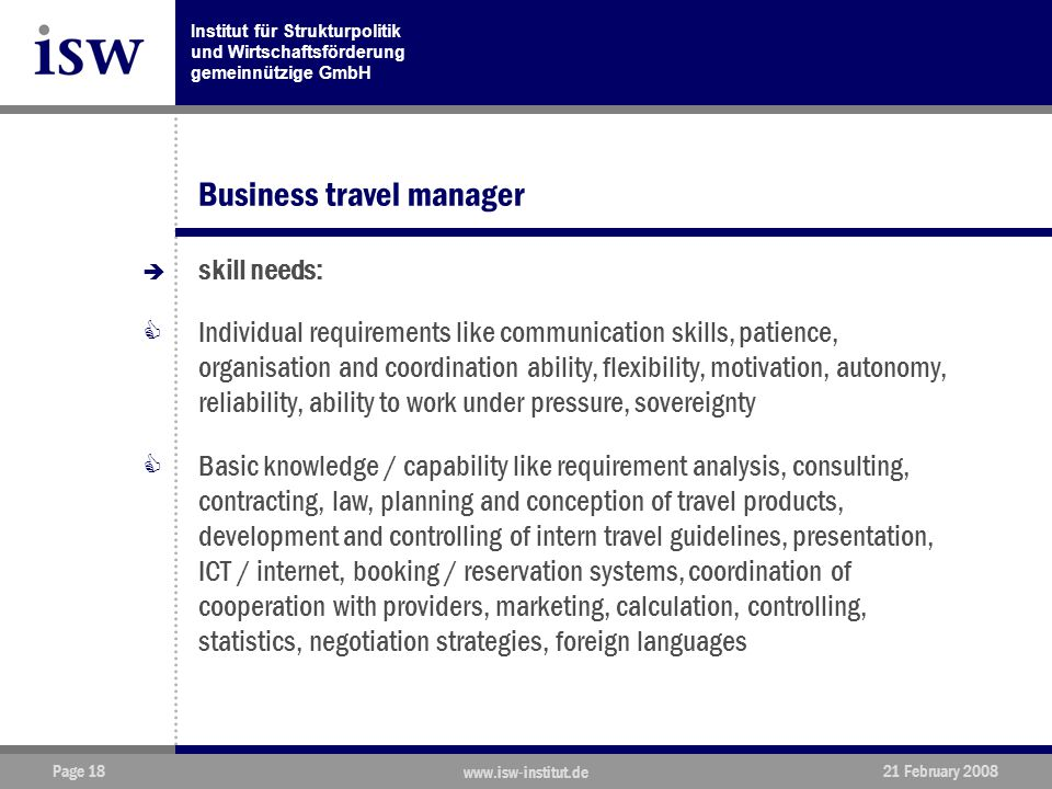 Institut für Strukturpolitik und Wirtschaftsförderung gemeinnützige GmbH Page 18 www.isw-institut.de 21 February 2008 Business travel manager  skill needs:  Individual requirements like communication skills, patience, organisation and coordination ability, flexibility, motivation, autonomy, reliability, ability to work under pressure, sovereignty  Basic knowledge / capability like requirement analysis, consulting, contracting, law, planning and conception of travel products, development and controlling of intern travel guidelines, presentation, ICT / internet, booking / reservation systems, coordination of cooperation with providers, marketing, calculation, controlling, statistics, negotiation strategies, foreign languages