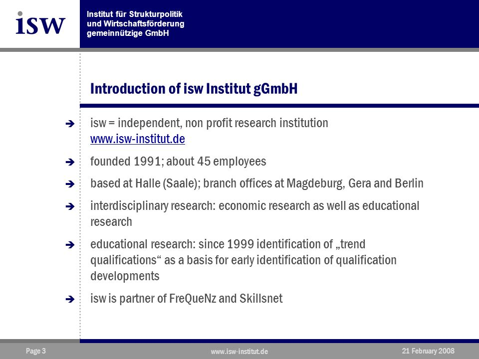 """Institut für Strukturpolitik und Wirtschaftsförderung gemeinnützige GmbH Page 3 www.isw-institut.de 21 February 2008 Introduction of isw Institut gGmbH  isw = independent, non profit research institution www.isw-institut.de www.isw-institut.de  founded 1991; about 45 employees  based at Halle (Saale); branch offices at Magdeburg, Gera and Berlin  interdisciplinary research: economic research as well as educational research  educational research: since 1999 identification of """"trend qualifications as a basis for early identification of qualification developments  isw is partner of FreQueNz and Skillsnet"""