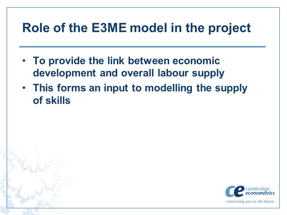 connecting you to the future Role of the E3ME model in the project To provide the link between economic development and overall labour supply This forms an input to modelling the supply of skills