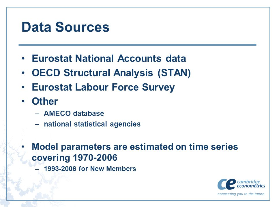 connecting you to the future Data Sources Eurostat National Accounts data OECD Structural Analysis (STAN) Eurostat Labour Force Survey Other –AMECO database –national statistical agencies Model parameters are estimated on time series covering 1970-2006 –1993-2006 for New Members