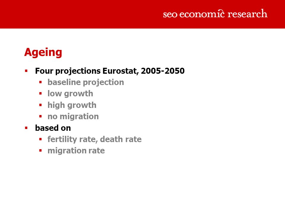Ageing  Four projections Eurostat, 2005-2050  baseline projection  low growth  high growth  no migration  based on  fertility rate, death rate  migration rate