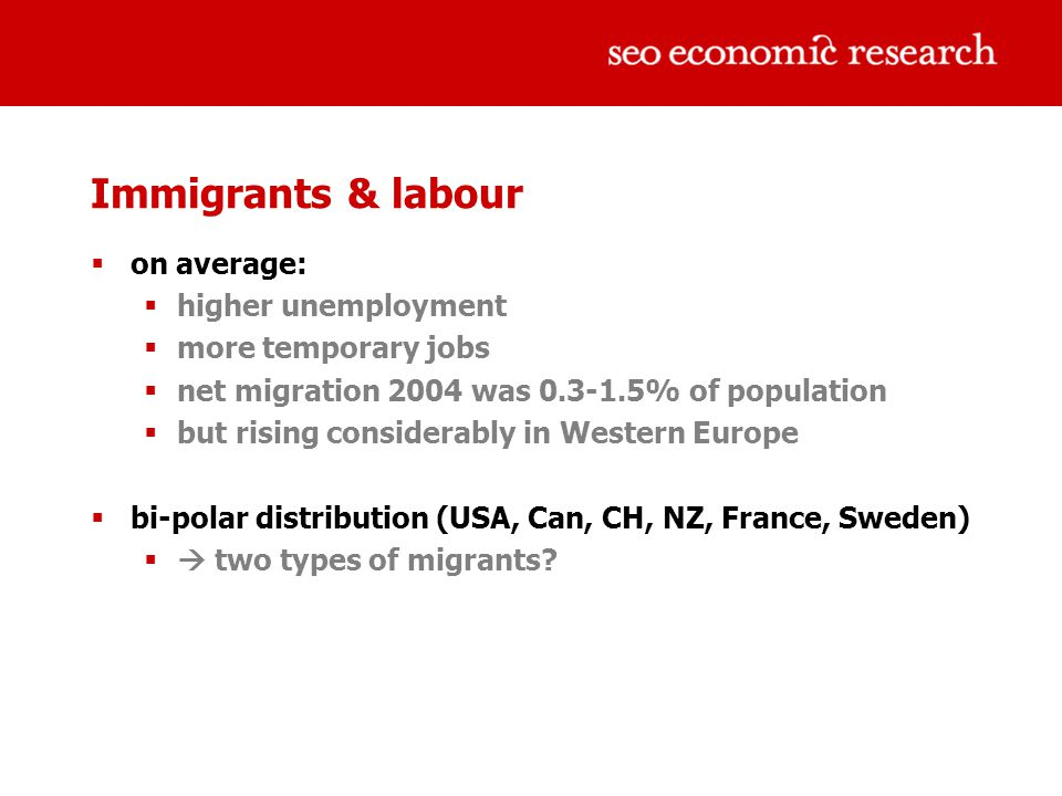Immigrants & labour  on average:  higher unemployment  more temporary jobs  net migration 2004 was 0.3-1.5% of population  but rising considerably in Western Europe  bi-polar distribution (USA, Can, CH, NZ, France, Sweden)  two types of migrants