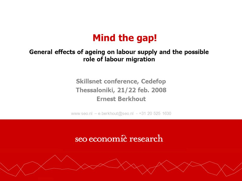 www.seo.nl – e.berkhout@seo.nl - +31 20 525 1630 Mind the gap! General effects of ageing on labour supply and the possible role of labour migration Sk