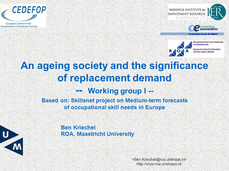 http://www.roa.unimaas.nl/ Based on: Skillsnet project on Medium-term forecasts of occupational skill needs in Europe An ageing society and the significance of replacement demand -- Working group I -- Ben Kriechel ROA, Maastricht University
