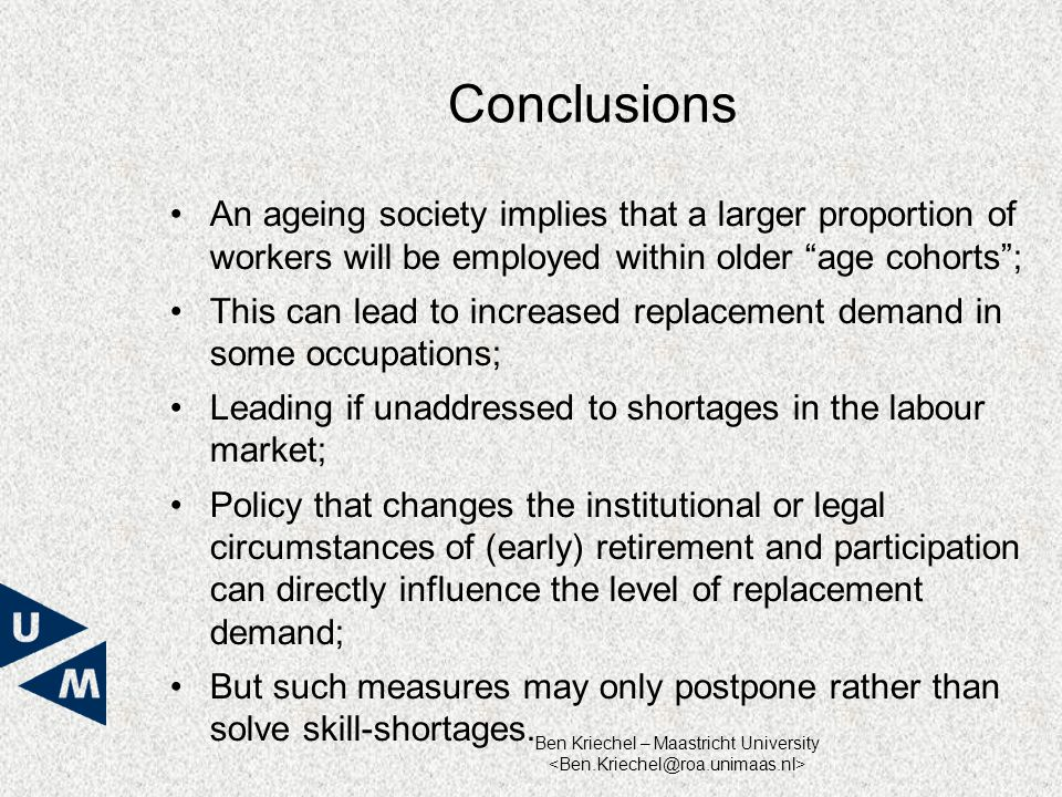 Ben Kriechel – Maastricht University Conclusions An ageing society implies that a larger proportion of workers will be employed within older age cohorts ; This can lead to increased replacement demand in some occupations; Leading if unaddressed to shortages in the labour market; Policy that changes the institutional or legal circumstances of (early) retirement and participation can directly influence the level of replacement demand; But such measures may only postpone rather than solve skill-shortages.