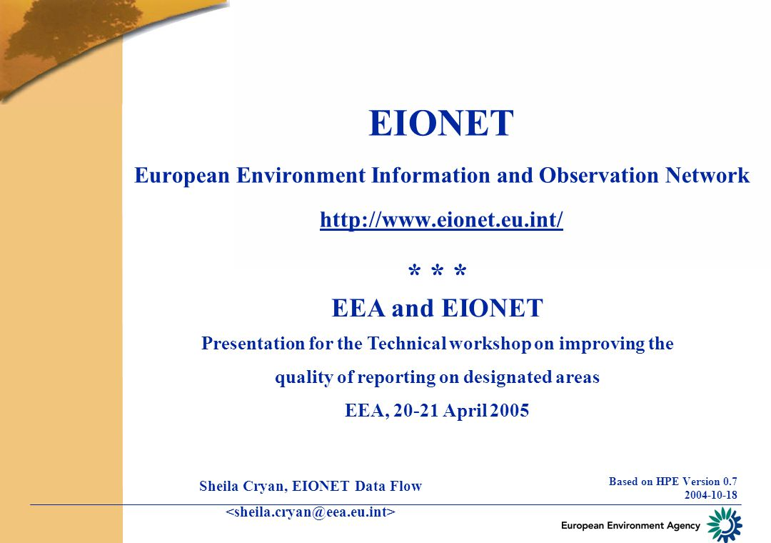 EIONET European Environment Information and Observation Network http://www.eionet.eu.int/ Based on HPE Version 0.7 2004-10-18 * * * EEA and EIONET Presentation for the Technical workshop on improving the quality of reporting on designated areas EEA, 20-21 April 2005 Sheila Cryan, EIONET Data Flow