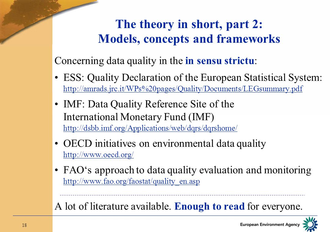 18 The theory in short, part 2: Models, concepts and frameworks Concerning data quality in the in sensu strictu: ESS: Quality Declaration of the European Statistical System: http://amrads.jrc.it/WPs%20pages/Quality/Documents/LEGsummary.pdf IMF: Data Quality Reference Site of the International Monetary Fund (IMF) http://dsbb.imf.org/Applications/web/dqrs/dqrshome/ OECD initiatives on environmental data quality http://www.oecd.org/ FAO's approach to data quality evaluation and monitoring http://www.fao.org/faostat/quality_en.asp A lot of literature available.