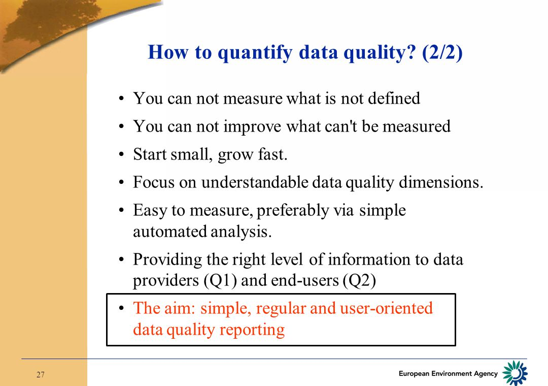 27 How to quantify data quality? (2/2) You can not measure what is not defined You can not improve what can't be measured Start small, grow fast. Focu