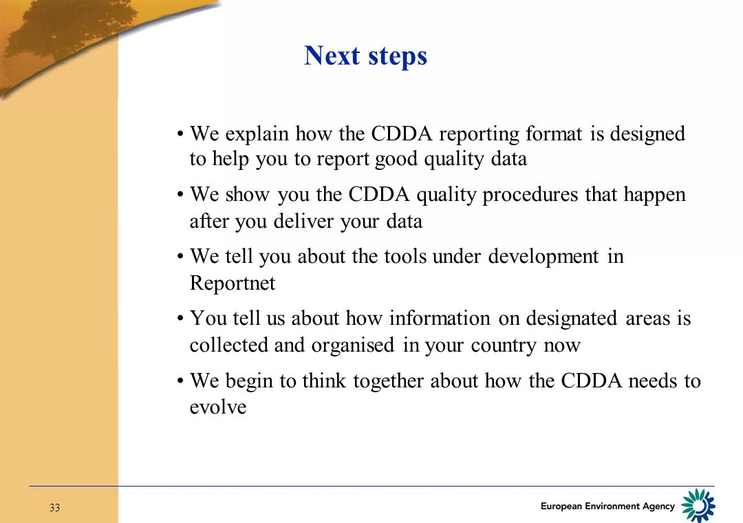 33 Next steps We explain how the CDDA reporting format is designed to help you to report good quality data We show you the CDDA quality procedures that happen after you deliver your data We tell you about the tools under development in Reportnet You tell us about how information on designated areas is collected and organised in your country now We begin to think together about how the CDDA needs to evolve