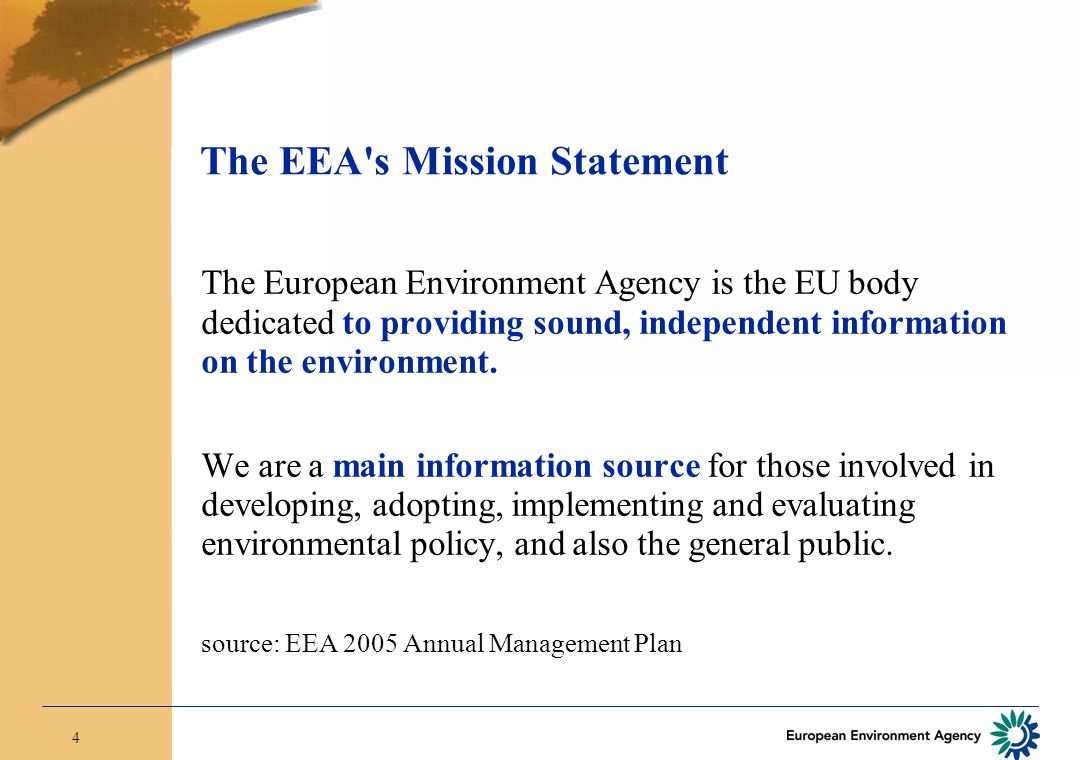4 The EEA s Mission Statement The European Environment Agency is the EU body dedicated to providing sound, independent information on the environment.