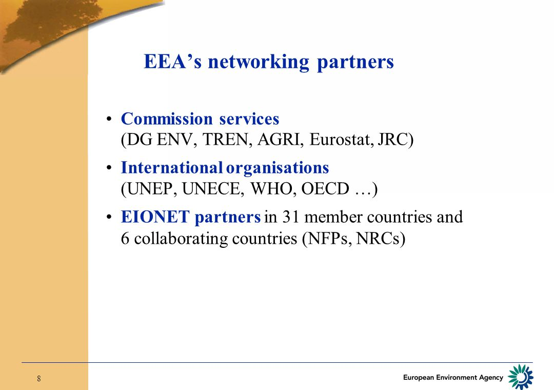 8 EEA's networking partners Commission services (DG ENV, TREN, AGRI, Eurostat, JRC) International organisations (UNEP, UNECE, WHO, OECD …) EIONET part