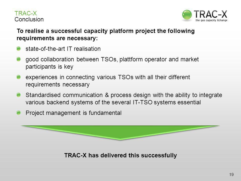 19 TRAC-X Conclusion To realise a successful capacity platform project the following requirements are necessary: state-of-the-art IT realisation good collaboration between TSOs, plattform operator and market participants is key experiences in connecting various TSOs with all their different requirements necessary Standardised communication & process design with the ability to integrate various backend systems of the several IT-TSO systems essential Project management is fundamental TRAC-X has delivered this successfully
