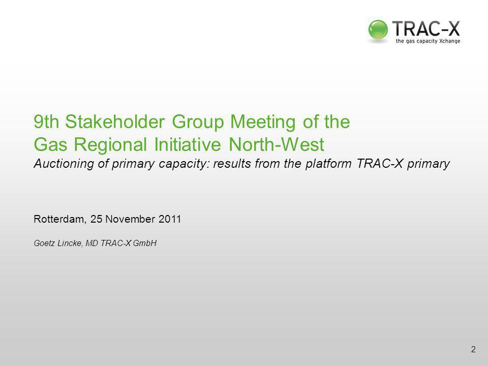 9th Stakeholder Group Meeting of the Gas Regional Initiative North-West Auctioning of primary capacity: results from the platform TRAC-X primary Rotterdam, 25 November 2011 Goetz Lincke, MD TRAC-X GmbH 2
