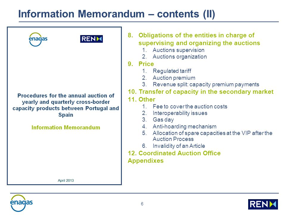 6 Information Memorandum – contents (II) 8.Obligations of the entities in charge of supervising and organizing the auctions 1.Auctions supervision 2.Auctions organization 9.Price 1.Regulated tariff 2.Auction premium 3.Revenue split: capacity premium payments 10.Transfer of capacity in the secondary market 11.Other 1.Fee to cover the auction costs 2.Interoperability issues 3.Gas day 4.Anti-hoarding mechanism 5.Allocation of spare capacities at the VIP after the Auction Process 6.Invalidity of an Article 12.Coordinated Auction Office Appendixes