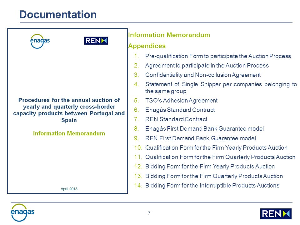 7 Information Memorandum Appendices 1.Pre-qualification Form to participate the Auction Process 2.Agreement to participate in the Auction Process 3.Confidentiality and Non-collusion Agreement 4.Statement of Single Shipper per companies belonging to the same group 5.TSO's Adhesion Agreement 6.Enagás Standard Contract 7.REN Standard Contract 8.Enagás First Demand Bank Guarantee model 9.REN First Demand Bank Guarantee model 10.Qualification Form for the Firm Yearly Products Auction 11.Qualification Form for the Firm Quarterly Products Auction 12.Bidding Form for the Firm Yearly Products Auction 13.Bidding Form for the Firm Quarterly Products Auction 14.Bidding Form for the Interruptible Products Auctions Documentation