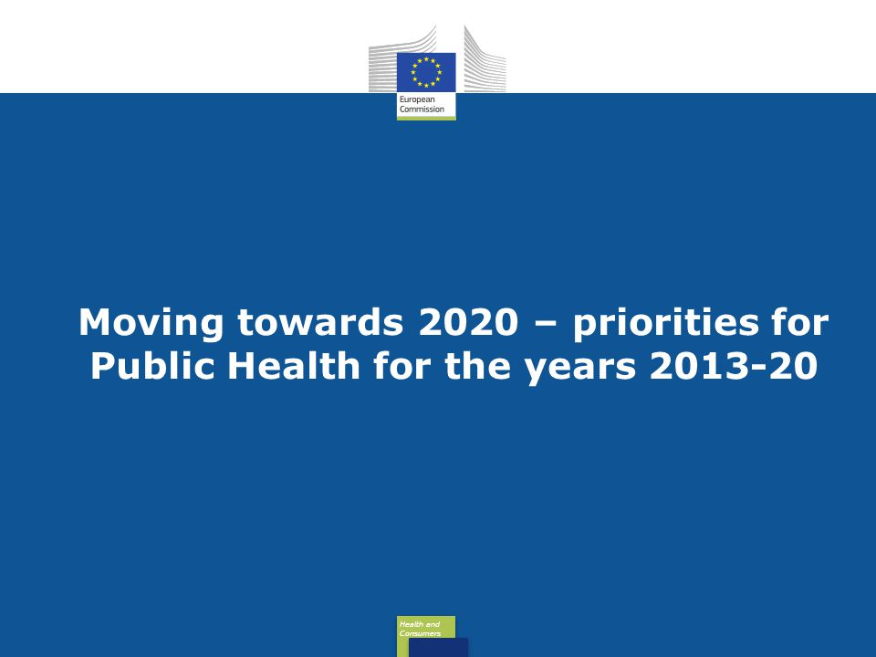 Health and Consumers Health and Consumers Moving towards 2020 – priorities for Public Health for the years 2013-20