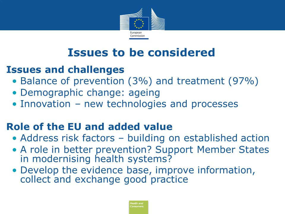 Health and Consumers Health and Consumers Issues to be considered Issues and challenges Balance of prevention (3%) and treatment (97%) Demographic change: ageing Innovation – new technologies and processes Role of the EU and added value Address risk factors – building on established action A role in better prevention.