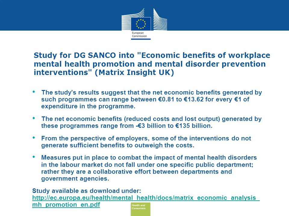 Health and Consumers Health and Consumers Study for DG SANCO into Economic benefits of workplace mental health promotion and mental disorder prevention interventions (Matrix Insight UK) The study s results suggest that the net economic benefits generated by such programmes can range between €0.81 to €13.62 for every €1 of expenditure in the programme.