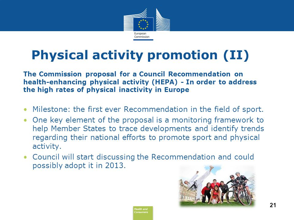 Health and Consumers Health and Consumers 21 Physical activity promotion (II) The Commission proposal for a Council Recommendation on health-enhancing