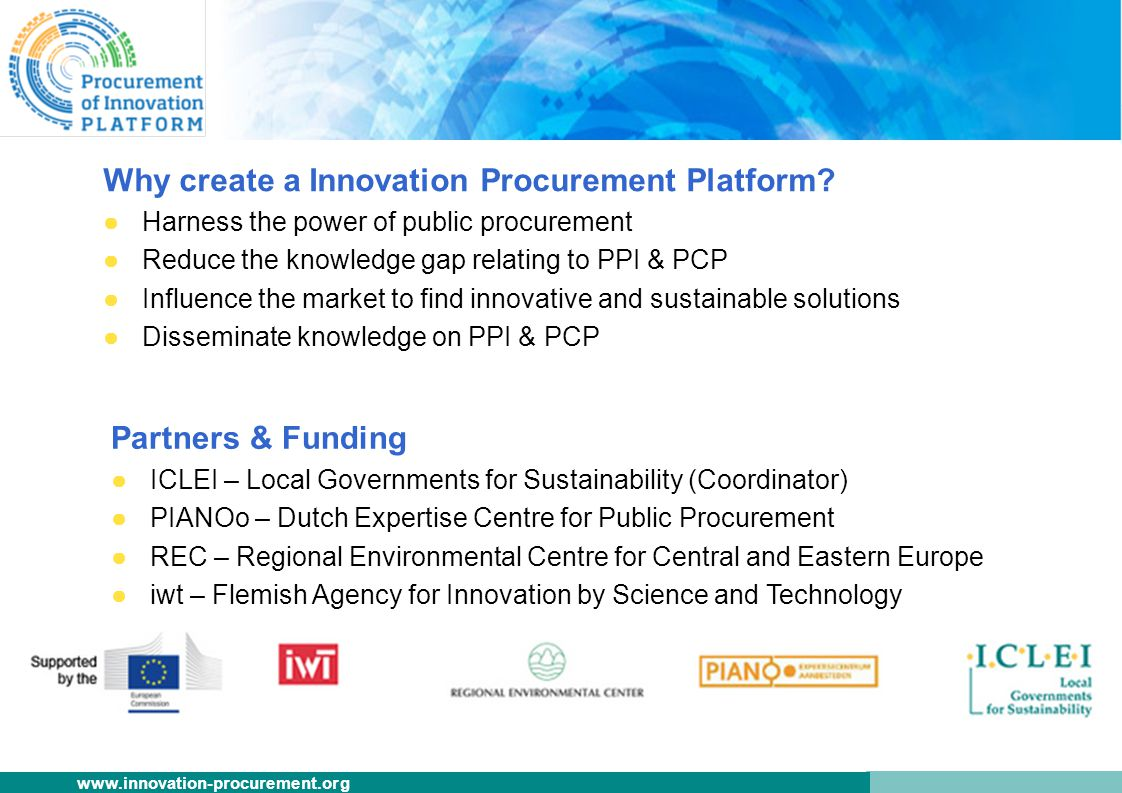 www.innovation-procurement.org Why create a Innovation Procurement Platform? ●Harness the power of public procurement ●Reduce the knowledge gap relati