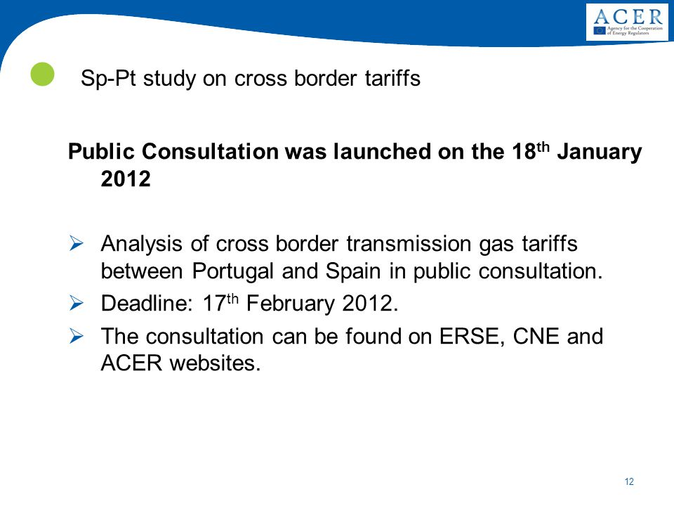 12 Sp-Pt study on cross border tariffs Public Consultation was launched on the 18 th January 2012  Analysis of cross border transmission gas tariffs between Portugal and Spain in public consultation.